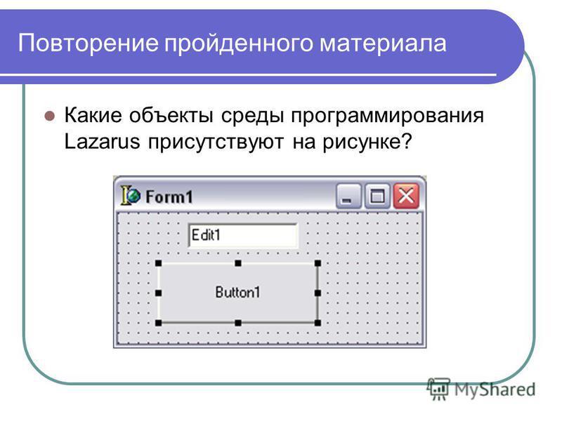 Повторение пройденного материала Какие объекты среды программирования Lazarus присутствуют на рисунке?