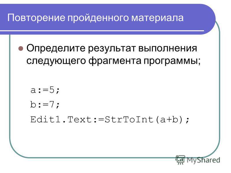 Повторение пройденного материала Определите результат выполнения следующего фрагмента программы; a:=5; b:=7; Edit1.Text:=StrToInt(a+b);