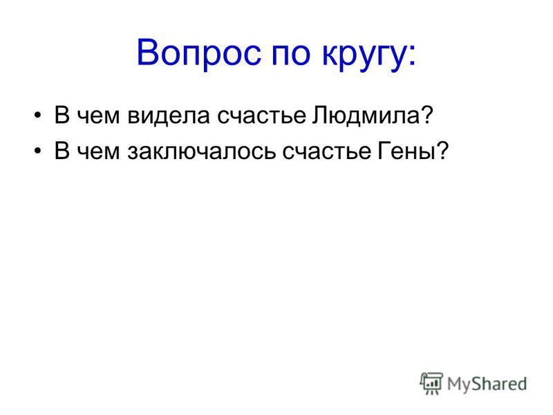 Вопрос по кругу: В чем видела счастье Людмила? В чем заключалось счастье Гены?