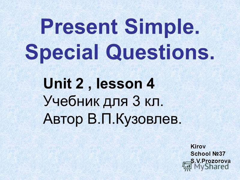 Present Simple. Special Questions. Unit 2, lesson 4 Учебник для 3 кл. Автор В.П.Кузовлев. Kirov School 37 S.V.Prozorova