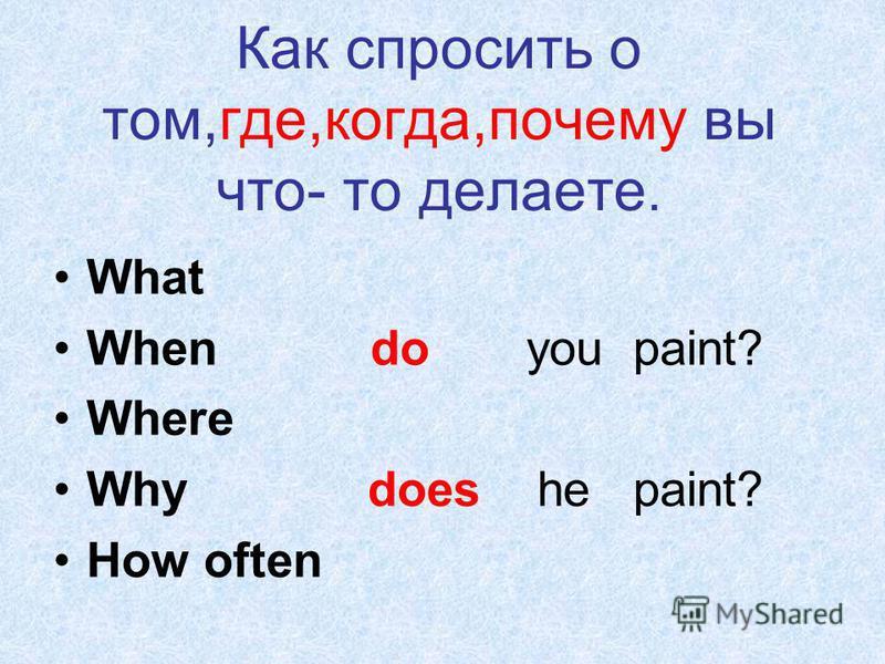 Как спросить о том,где,когда,почему вы что- то делаете. What When do you paint? Where Why does he paint? How often