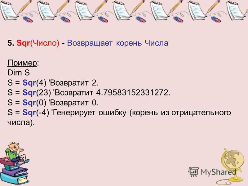 5. Sqr(Число) - Возвращает корень Числа Пример: Dim S S = Sqr(4) 'Возвратит 2. S = Sqr(23) 'Возвратит 4.79583152331272. S = Sqr(0) 'Возвратит 0. S = Sqr(-4) 'Генерирует ошибку (корень из отрицательного числа).