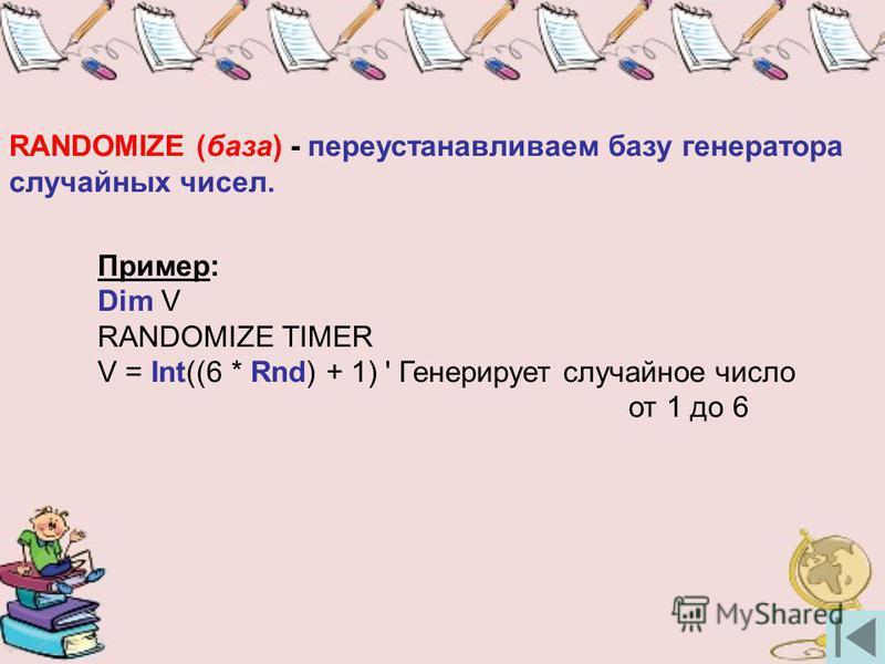 RANDOMIZE (база) - переустанавливаем базу генератора случайных чисел. Пример: Dim V RANDOMIZE TIMER V = Int((6 * Rnd) + 1) ' Генерирует случайное число от 1 до 6