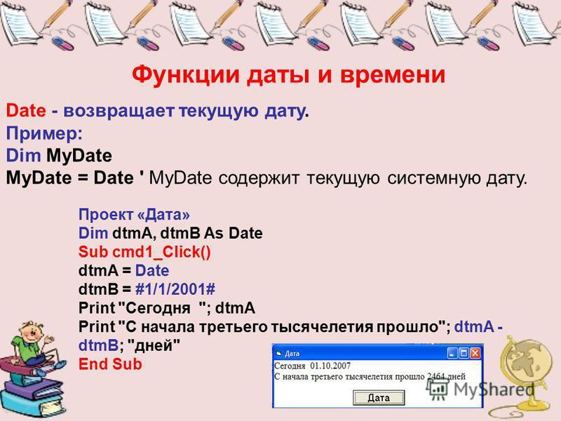 Функции даты и времени Date - возвращает текущую дату. Пример: Dim MyDate MyDate = Date ' MyDate содержит текущую системную дату. Проект «Дата» Dim dtmA, dtmB As Date Sub cmd1_Click() dtmA = Date dtmB = #1/1/2001# Print