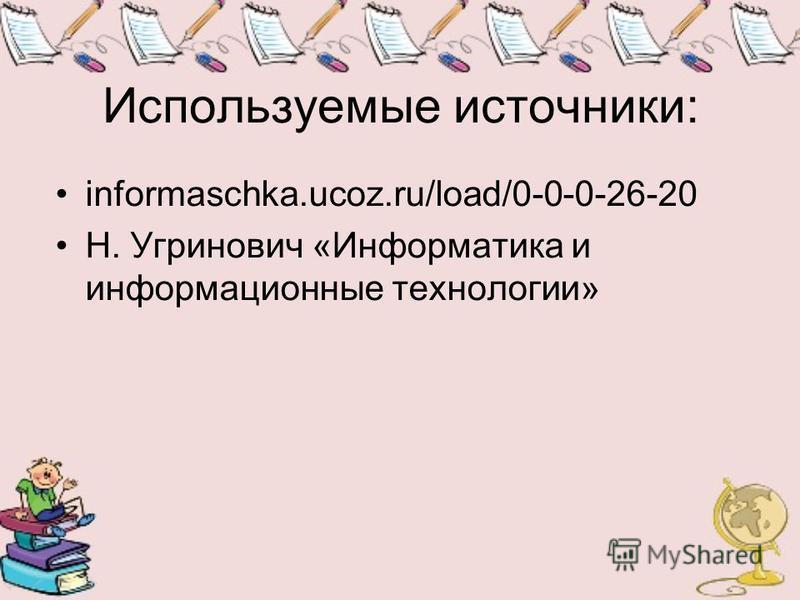 Используемые источники: informaschka.ucoz.ru/load/0-0-0-26-20 Н. Угринович «Информатика и информационные технологии»