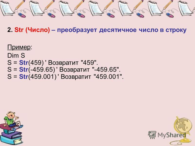 2. Str (Число) – преобразует десятичное число в строку Пример: Dim S S = Str(459) ' Возвратит 459. S = Str(-459.65) ' Возвратит -459.65. S = Str(459.001) ' Возвратит 459.001.