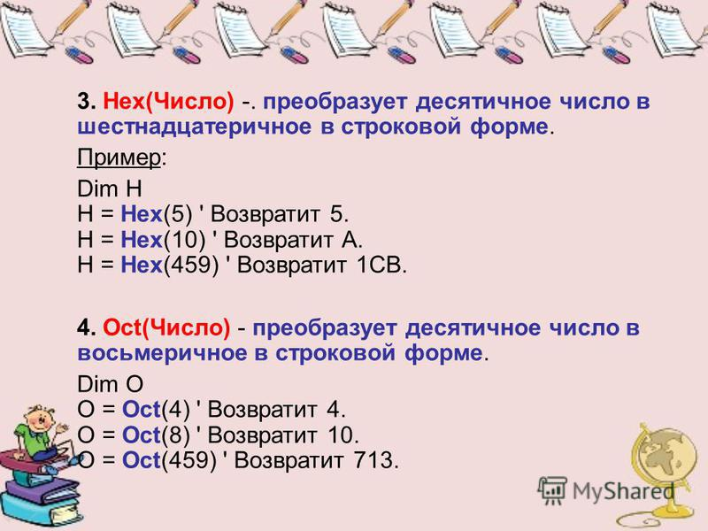 3. Hex(Число) -. преобразует десятичное число в шестнадцатеричное в строковой форме. Пример: Dim H H = Hex(5) ' Возвратит 5. H = Hex(10) ' Возвратит A. H = Hex(459) ' Возвратит 1CB. 4. Oct(Число) - преобразует десятичное число в восьмеричное в строко