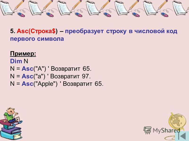 5. Asc(Строка$) – преобразует строку в числовой код первого символа Пример: Dim N N = Asc(A) ' Возвратит 65. N = Asc(a) ' Возвратит 97. N = Asc(Apple) ' Возвратит 65.