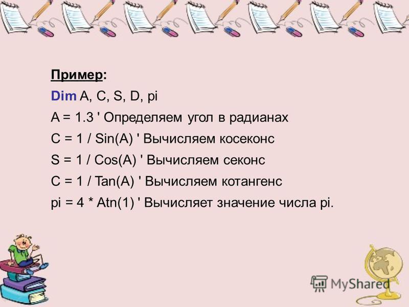 Пример: Dim A, C, S, D, pi A = 1.3 ' Определяем угол в радианах C = 1 / Sin(A) ' Вычисляем косеканс S = 1 / Cos(A) ' Вычисляем секанс C = 1 / Tan(A) ' Вычисляем котангенс pi = 4 * Atn(1) ' Вычисляет значение числа pi.