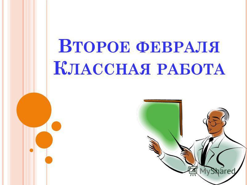 В ТОРОЕ ФЕВРАЛЯ К ЛАССНАЯ РАБОТА