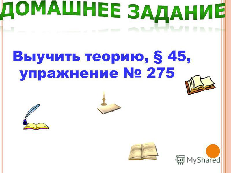 Выучить теорию, § 45, упражнение 275