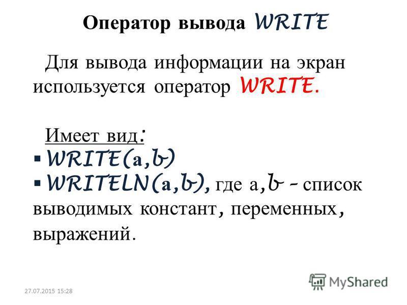Оператор вывода WRITE Для вывода информации на экран используется оператор WRITE. Имеет вид : WRITE( а,b) WRITELN( а,b), где а,b – список выводимых констант, переменных, выражений. 27.07.2015 15:30