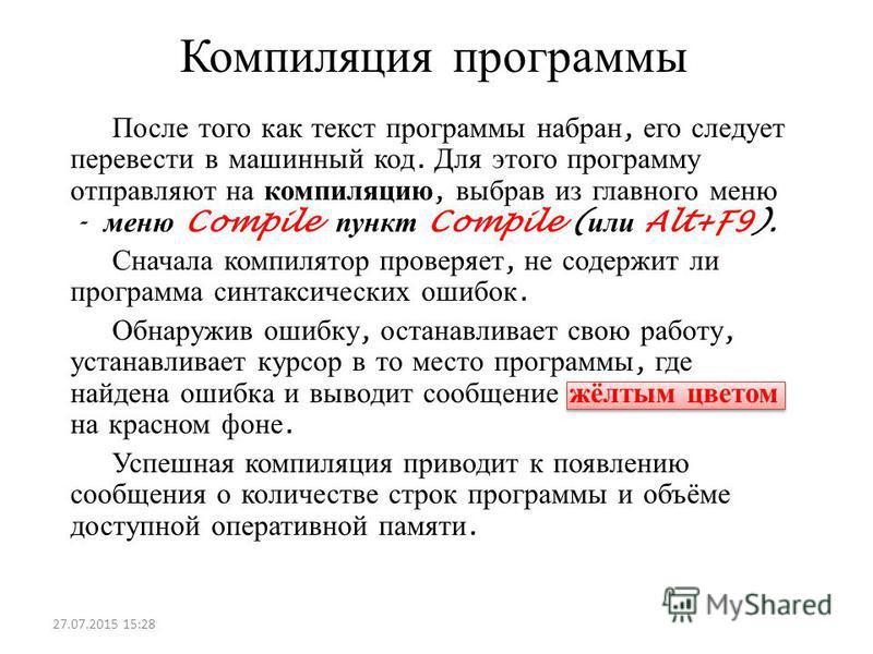 Компиляция программы После того как текст программы набран, его следует перевести в машинный код. Для этого программу отправляют на компиляцию, выбрав из главного меню - меню Compile пункт Compile ( или Alt+F9). Сначала компилятор проверяет, не содер