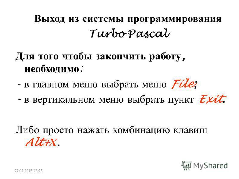 Выход из системы программирования Turbo Pascal Для того чтобы закончить работу, необходимо : - в главном меню выбрать меню File; - в вертикальном меню выбрать пункт Exit. Либо просто нажать комбинацию клавиш Alt+ Х. 27.07.2015 15:30