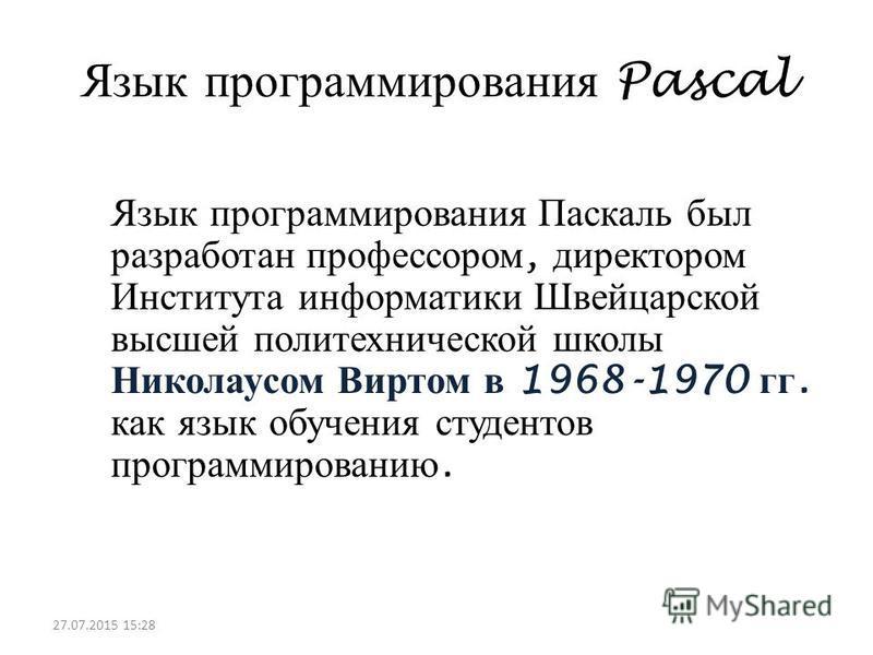 Язык программирования Pascal Язык программирования Паскаль был разработан профессором, директором Института информатики Швейцарской высшей политехнической школы Николаусом Виртом в 1968-1970 гг. как язык обучения студентов программированию. 27.07.201