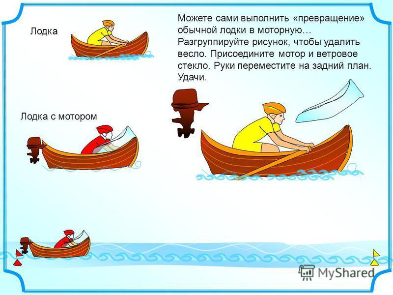 Лодка Лодка с мотором Можете сами выполнить «превращение» обычной лодки в моторную… Разгруппируйте рисунок, чтобы удалить весло. Присоедините мотор и ветровое стекло. Руки переместите на задний план. Удачи.
