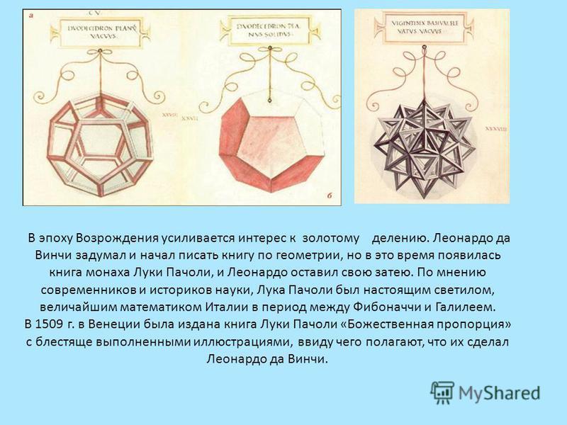 В эпоху Возрождения усиливается интерес к золотому делению. Леонардо да Винчи задумал и начал писать книгу по геометрии, но в это время появилась книга монаха Луки Пачоли, и Леонардо оставил свою затею. По мнению современников и историков науки, Лука