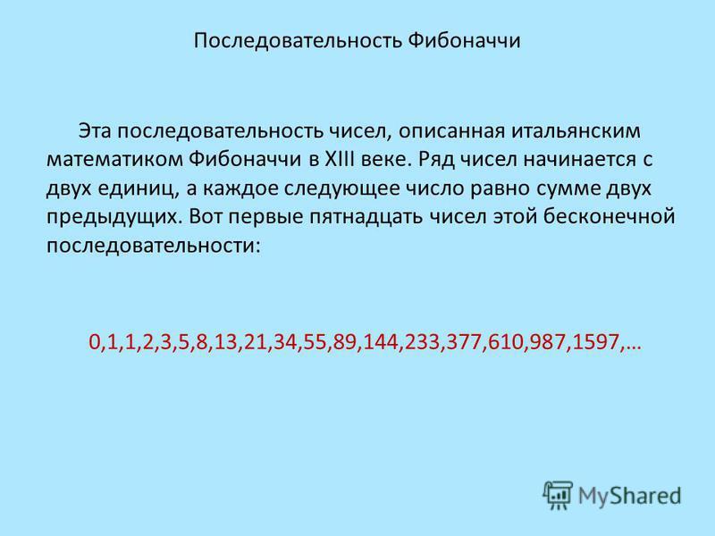 Последовательность Фибоначчи Эта последовательность чисел, описанная итальянским математиком Фибоначчи в XIII веке. Ряд чисел начинается с двух единиц, а каждое следующее число равно сумме двух предыдущих. Вот первые пятнадцать чисел этой бесконечной