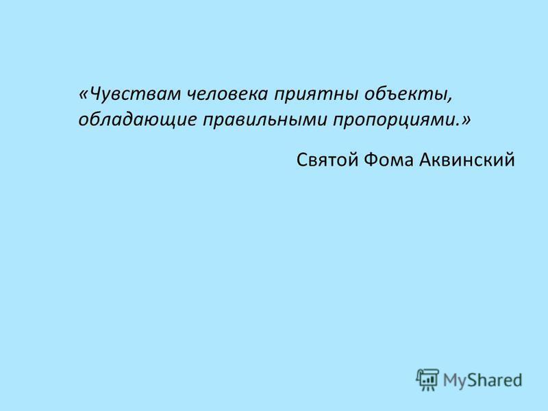 «Чувствам человека приятны объекты, обладающие правильными пропорциями.» Святой Фома Аквинский