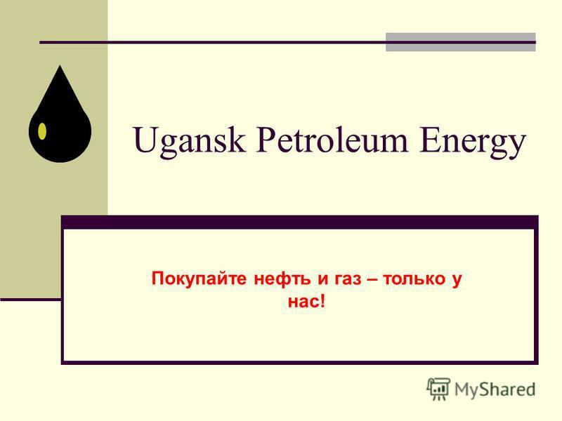 Ugansk Petroleum Energy Покупайте нефть и газ – только у нас!