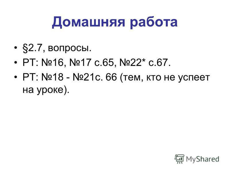 Домашняя работа §2.7, вопросы. РТ: 16, 17 с.65, 22* с.67. РТ: 18 - 21 с. 66 (тем, кто не успеет на уроке).