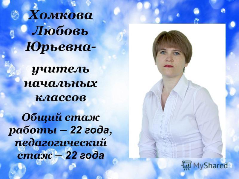 Хомкова Любовь Юрьевна- учитель начальных классов Общий стаж работы – 2 2 г ода, педагогический стаж – 2 2 года