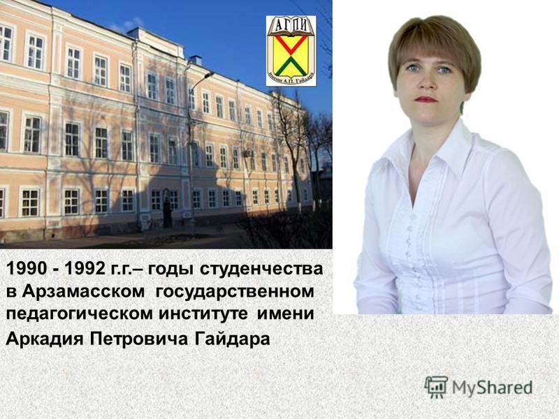 1990 - 1992 г.г.– годы студенчества в Арзамасском государственном педагогическом институте имени Аркадия Петровича Гайдара
