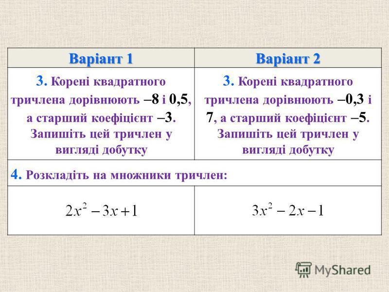 Варiант 1 Варiант 2 3. Коренi квадратного тричлена дорiвнюють –8 i 0,5, а старший коефiцiєнт –3. Запишiть цей тричлен у виглядi добутку 3. Коренi квадратного тричлена дорiвнюють –0,3 i 7, а старший коефiцiєнт –5. Запишiть цей тричлен у виглядi добутк
