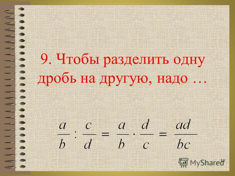 9. Чтобы разделить одну дробь на другую, надо … 10