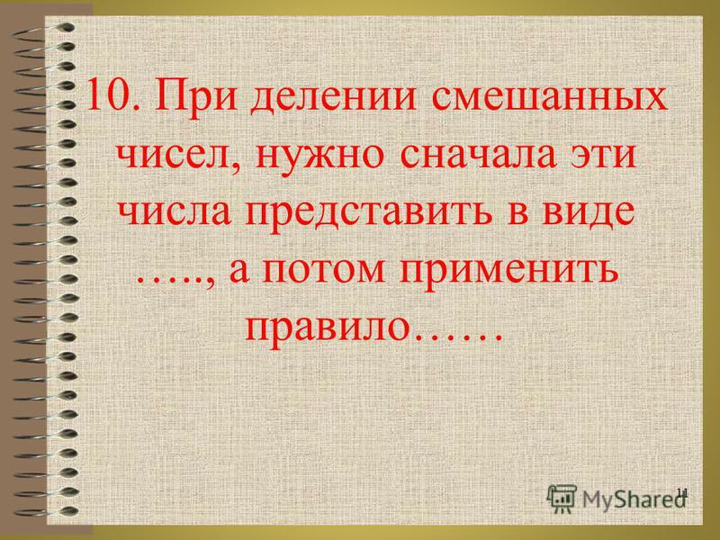 10. При делении смешанных чисел, нужно сначала эти числа представить в виде ….., а потом применить правило…… 11