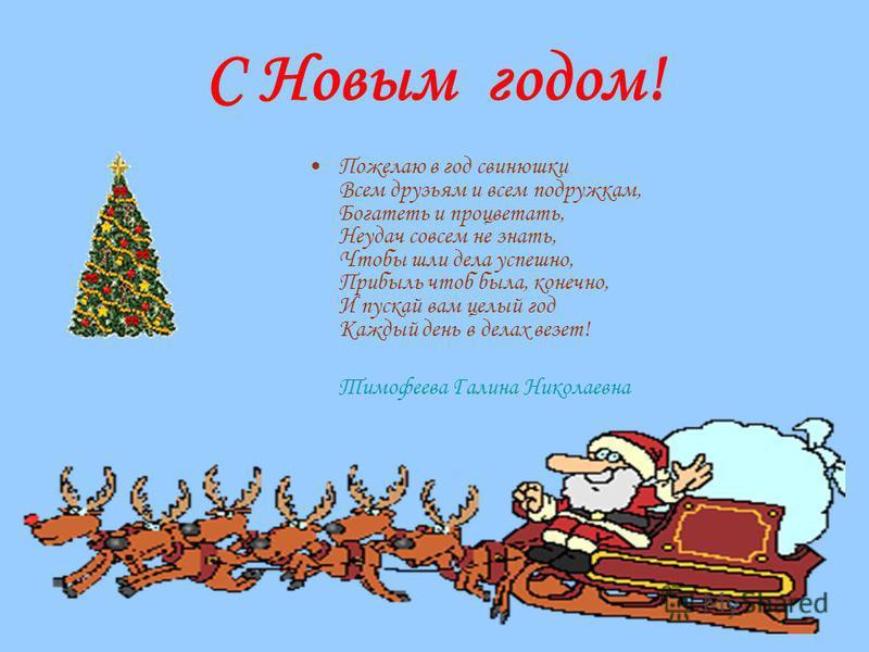 С Новым годом! Пожелаю в год свинушки Всем друзьям и всем подружкам, Богатеть и процветать, Неудач совсем не знать, Чтобы шли дела успешно, Прибыль чтоб была, конечно, И пускай вам целый год Каждый день в делах везет! Тимофеева Галина Николаевна