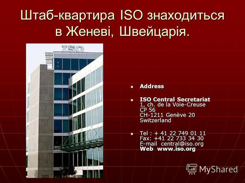 Штаб-квартира ISO знаходиться в Женеві, Швейцарія. Address Address ISO Central Secretariat 1, ch. de la Voie-Creuse CP 56 CH-1211 Genève 20 Switzerland ISO Central Secretariat 1, ch. de la Voie-Creuse CP 56 CH-1211 Genève 20 Switzerland Tel : + 41 22