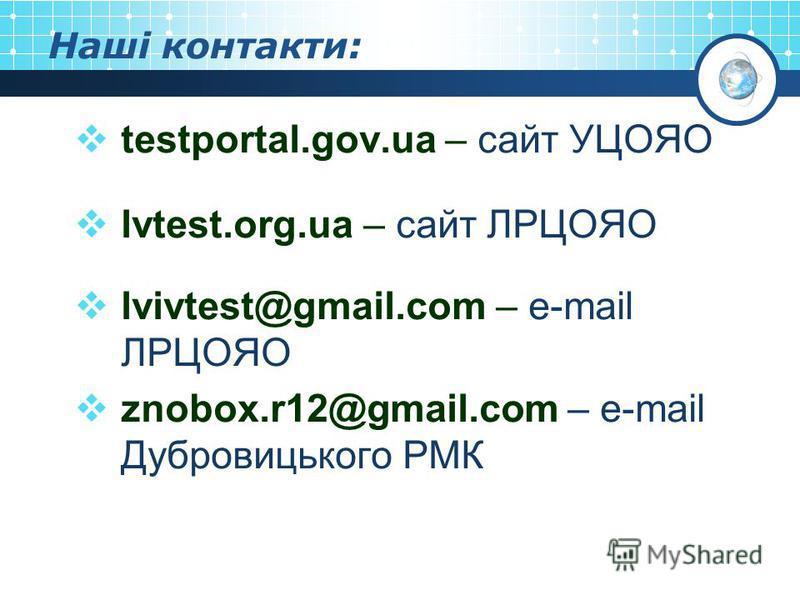 Наші контакти: testportal.gov.ua – сайт УЦОЯО lvtest.org.ua – сайт ЛРЦОЯО lvivtest@gmail.com – e-mail ЛРЦОЯО znobox.r12@gmail.com – e-mail Дубровицького РМК