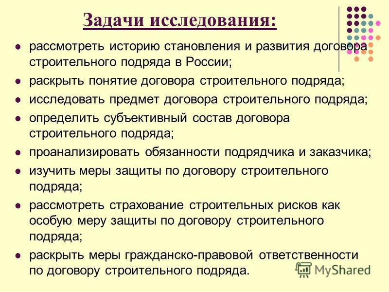Задачи исследования: рассмотреть историю становления и развития договора строительного подряда в России; раскрыть понятие договора строительного подряда; исследовать предмет договора строительного подряда; определить субъективный состав договора стро