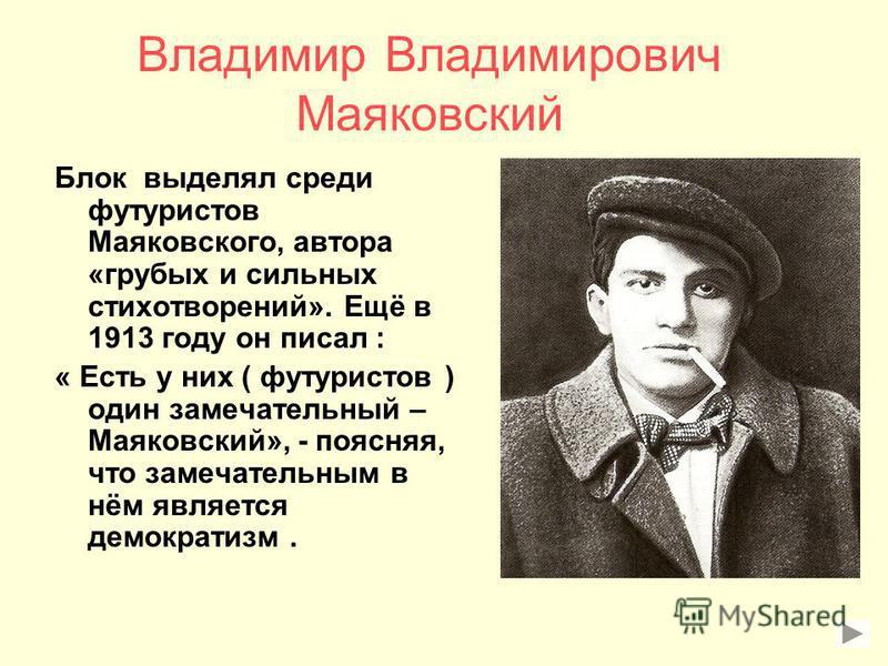Владимир Владимирович Маяковский Блок выделял среди футуристов Маяковского, автора «грубых и сильных стихотворений». Ещё в 1913 году он писал : « Есть у них ( футуристов ) один замечательный – Маяковский», - поясняя, что замечательным в нём является