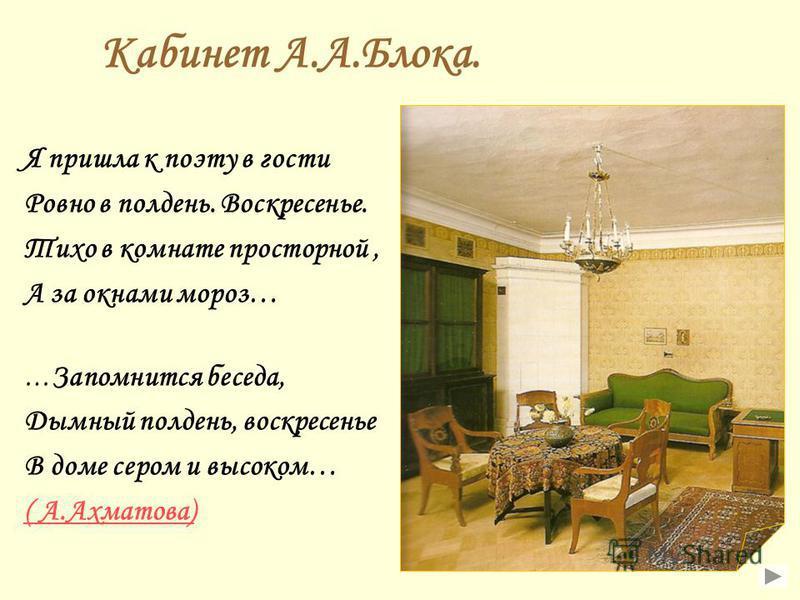 Кабинет А.А.Блока. Я пришла к поэту в гости Ровно в полдень. Воскресенье. Тихо в комнате просторной, А за окнами мороз… … Запомнится беседа, Дымный полдень, воскресенье В доме сером и высоком… ( А.Ахматова)