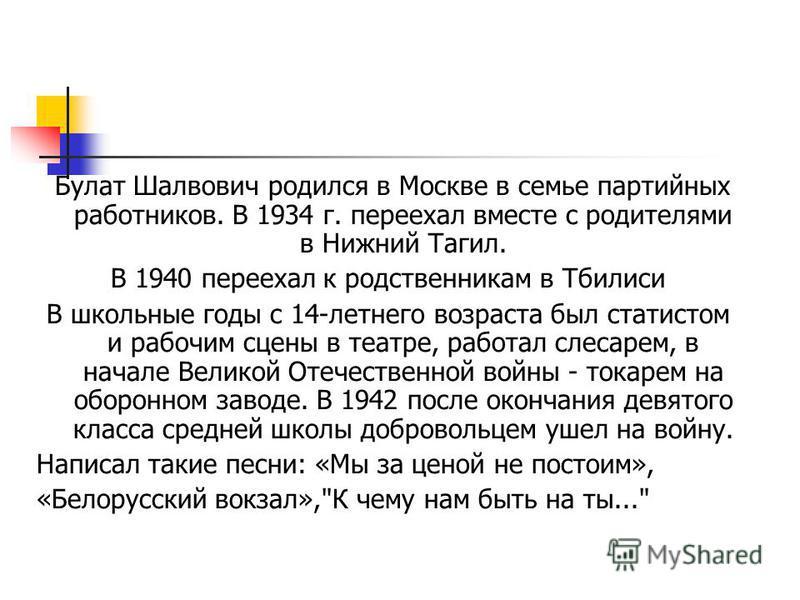 Булат Шалвович родился в Москве в семье партийных работников. В 1934 г. переехал вместе с родителями в Нижний Тагил. В 1940 переехал к родственникам в Тбилиси В школьные годы с 14-летнего возраста был статистом и рабочим сцены в театре, работал слеса