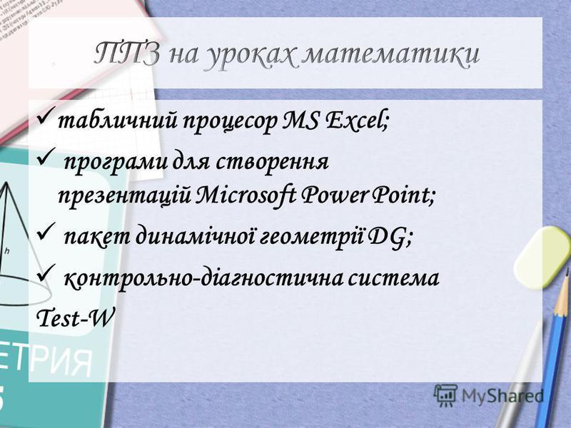 табличний процесор MS Excel; програми для створення презентацій Microsoft Power Point; пакет динамічної геометрії DG; контрольно-діагностична система Test-W