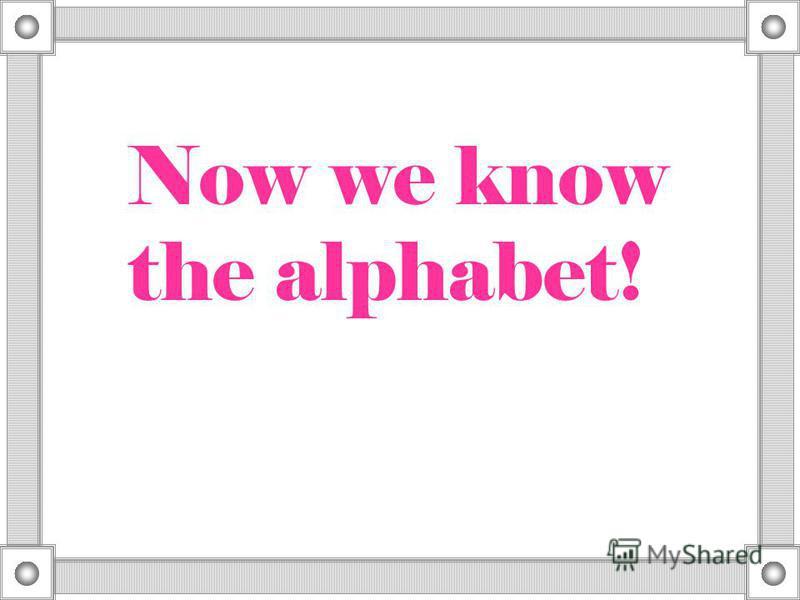 Now we know the alphabet!