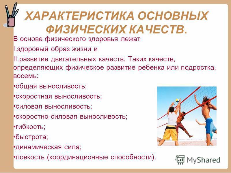 ХАРАКТЕРИСТИКА ОСНОВНЫХ ФИЗИЧЕСКИХ КАЧЕСТВ. В основе физического здоровья лежат I.здоровый образ жизни и II.развитие двигательных качеств. Таких качеств, определяющих физическое развитие ребенка или подростка, восемь: общая выносливость; скоростная в