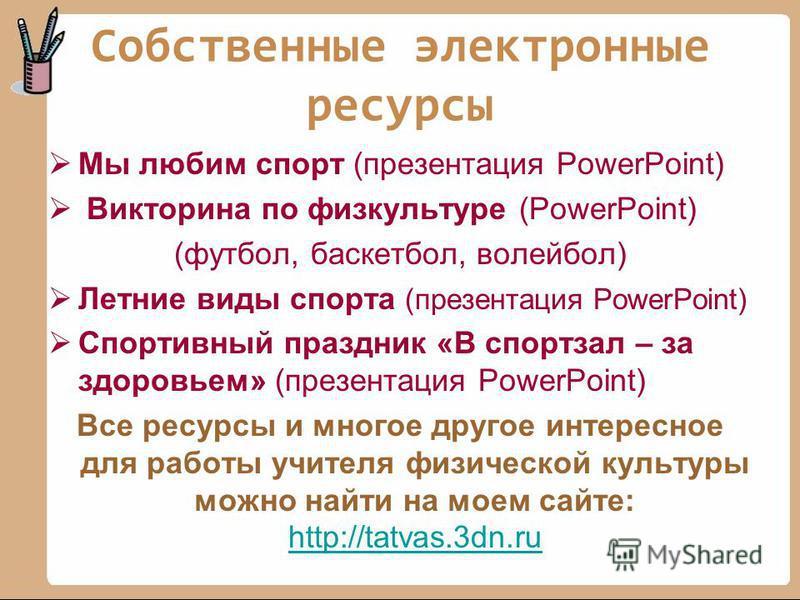 Собственные электронные ресурсы Мы любим спорт (презентация PowerPoint) Викторина по физкультуре (PowerPoint) (футбол, баскетбол, волейбол) Летние виды спорта (презентация PowerPoint) Спортивный праздник «В спортзал – за здоровьем» (презентация Power
