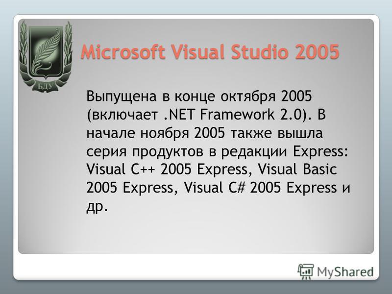 Microsoft Visual Studio 2005 Выпущена в конце октября 2005 (включает.NET Framework 2.0). В начале ноября 2005 также вышла серия продуктов в редакции Express: Visual C++ 2005 Express, Visual Basic 2005 Express, Visual C# 2005 Express и др. 11