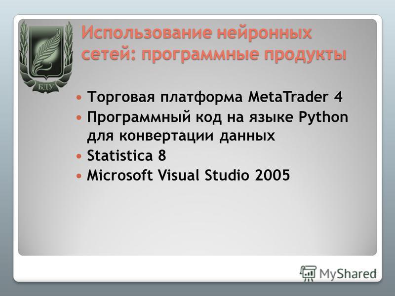 Использование нейронных сетей: программные продукты Торговая платформа MetaTrader 4 Программный код на языке Python для конвертации данных Statistica 8 Microsoft Visual Studio 2005 7
