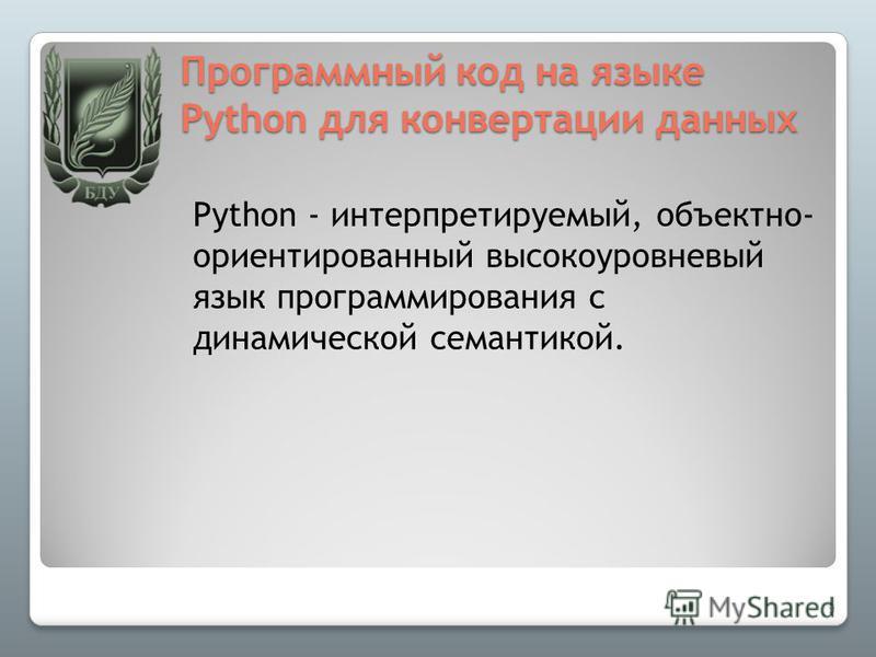 Программный код на языке Python для конвертации данных Python - интерпретируемый, объектно- ориентированный высокоуровневый язык программирования с динамической семантикой. 9