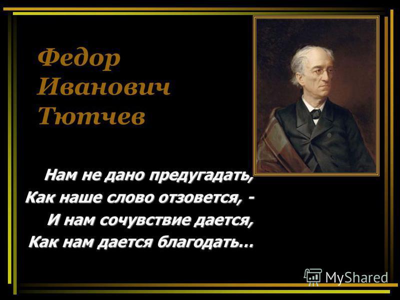 Федор Иванович Тютчев Н НН Нам не дано предугадать, Как наше слово отзовется, - И нам сочувствие дается, Как нам дается благодать…