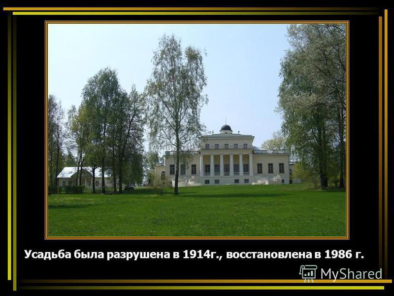 Усадьба была разрушена в 1914 г., восстановлена в 1986 г.