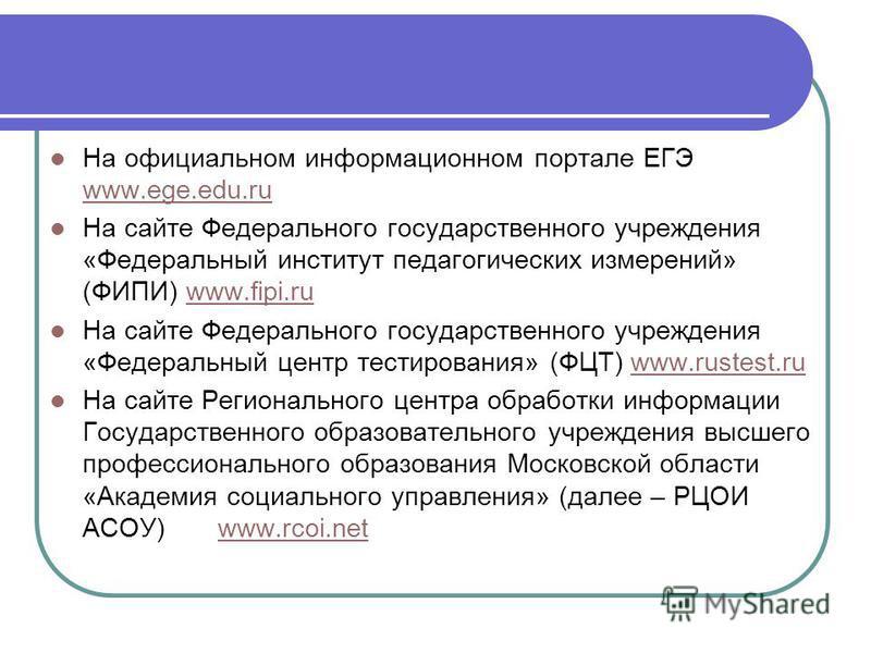 На официальном информационном портале ЕГЭ www.ege.edu.ru www.ege.edu.ru На сайте Федерального государственного учреждения «Федеральный институт педагогических измерений» (ФИПИ) www.fipi.ruwww.fipi.ru На сайте Федерального государственного учреждения