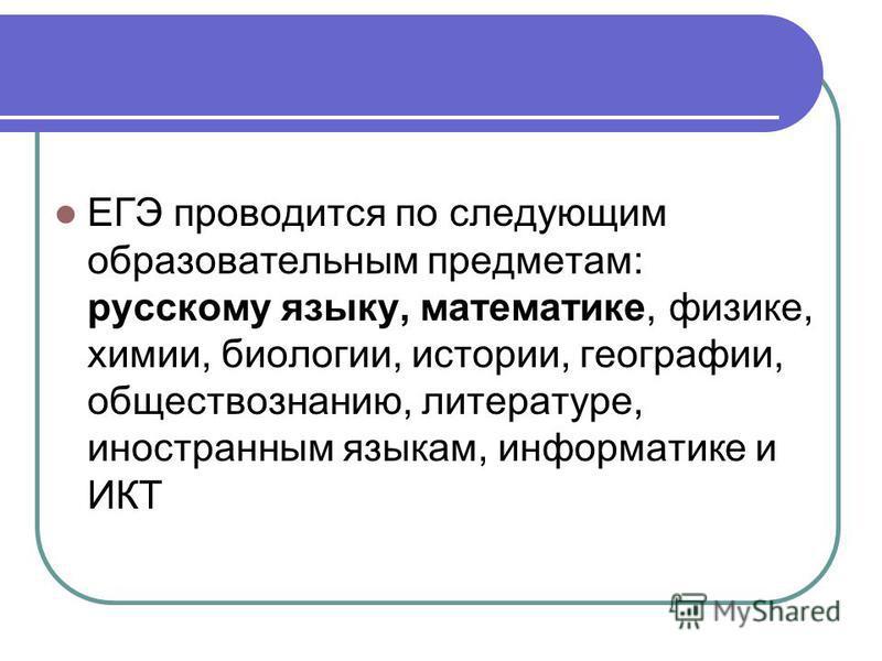 ЕГЭ проводится по следующим образовательным предметам: русскому языку, математике, физике, химии, биологии, истории, географии, обществознанию, литературе, иностранным языкам, информатике и ИКТ