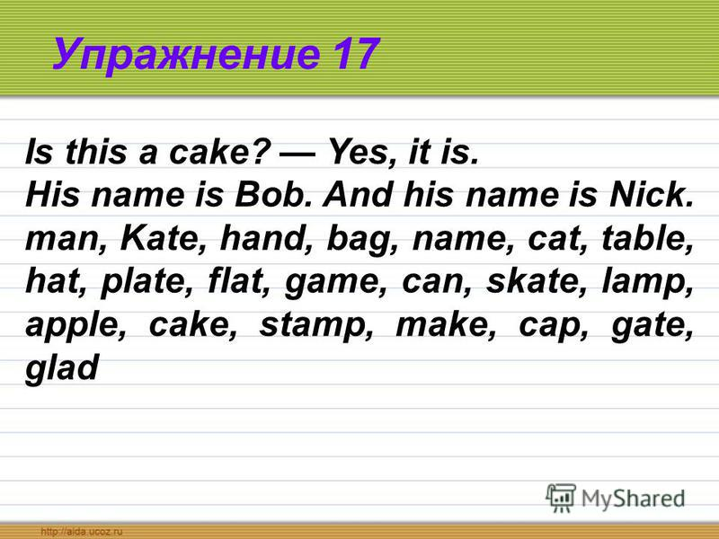 Упражнение 17 Is this a cake? Yes, it is. His name is Bob. And his name is Nick. man, Kate, hand, bag, name, cat, table, hat, plate, flat, game, can, skate, lamp, apple, cake, stamp, make, cap, gate, glad