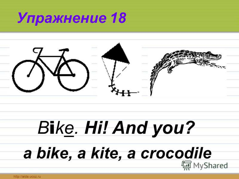 Упражнение 18 a bike, a kite, a crocodile B i ke. Hi! And you?